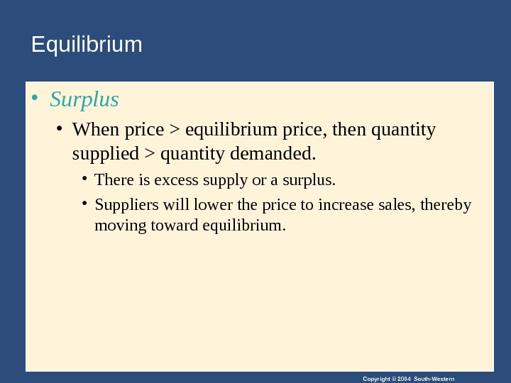 Copyright © 2004 South-Western. Equilibrium • Surplus • When price  equilibrium price, then quantity supplied