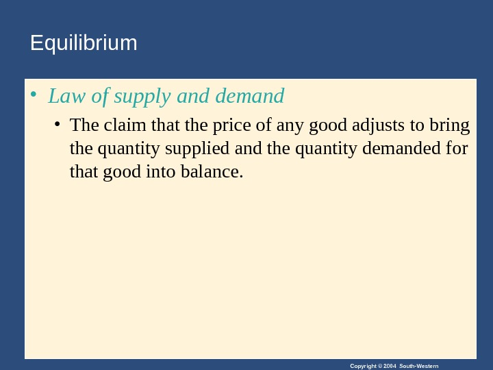 Copyright © 2004 South-Western. Equilibrium • Law of supply and demand • The claim that the