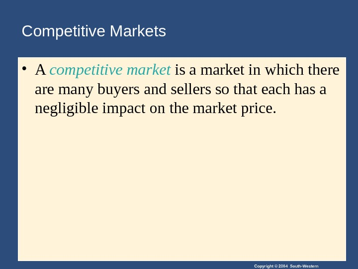 Copyright © 2004 South-Western. Competitive Markets • A competitive  market is a market in which