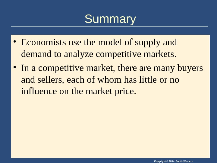 Copyright © 2004 South-Western. Summary • Economists use the model of supply and demand to analyze