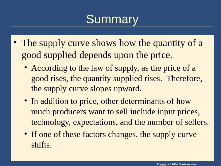 Copyright © 2004 South-Western. Summary • The supply curve shows how the quantity of a good