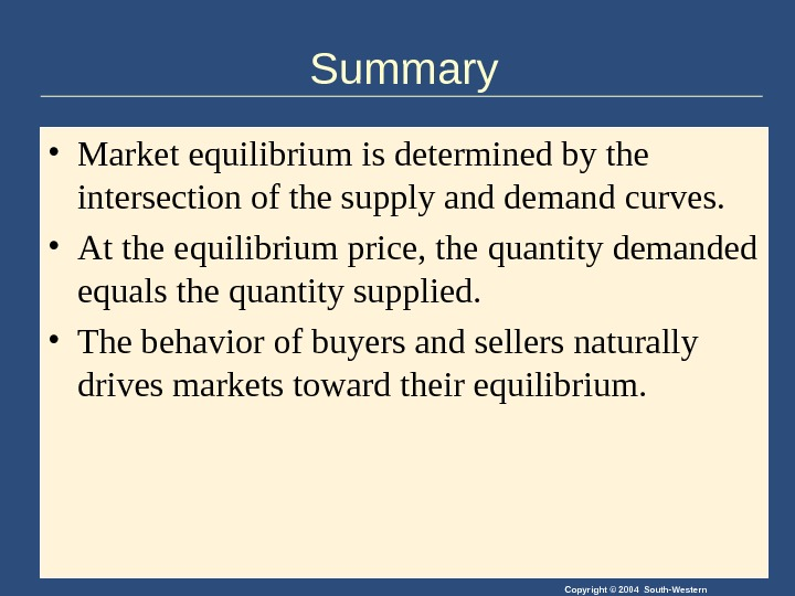 Copyright © 2004 South-Western. Summary • Market equilibrium is determined by the intersection of the supply
