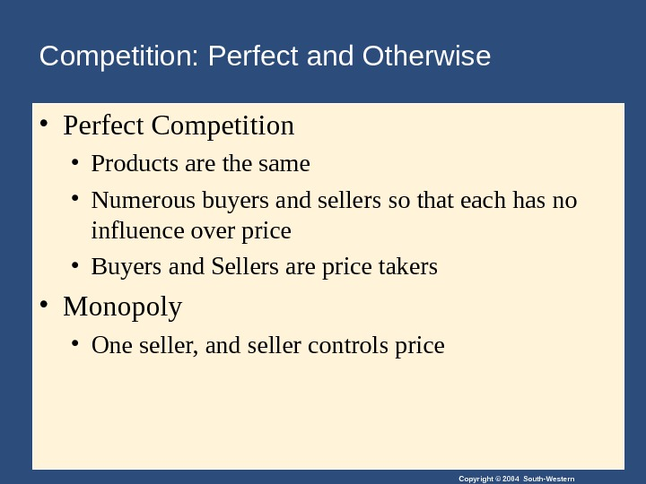Copyright © 2004 South-Western • Perfect Competition • Products are the same • Numerous buyers and