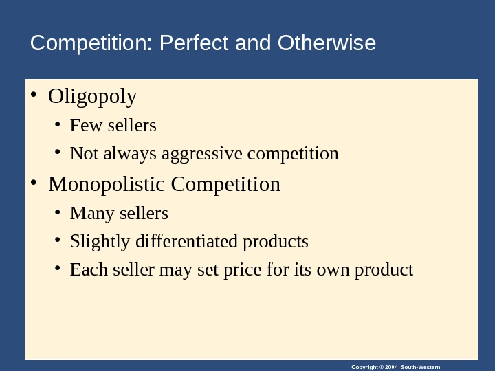 Copyright © 2004 South-Western • Oligopoly • Few sellers • Not always aggressive competition • Monopolistic