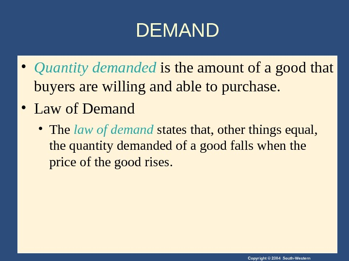 Copyright © 2004 South-Western. DEMAND • Quantity  demanded is the amount of a good that