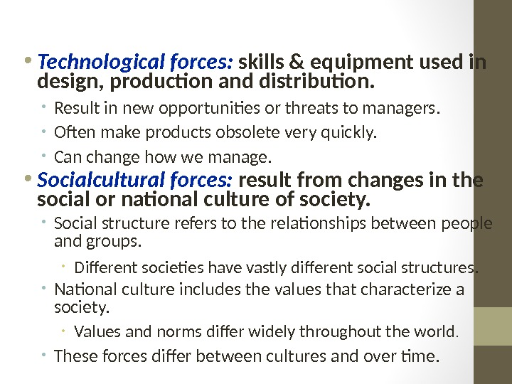 • Technological forces:  skills & equipment used in design, production and distribution.  •