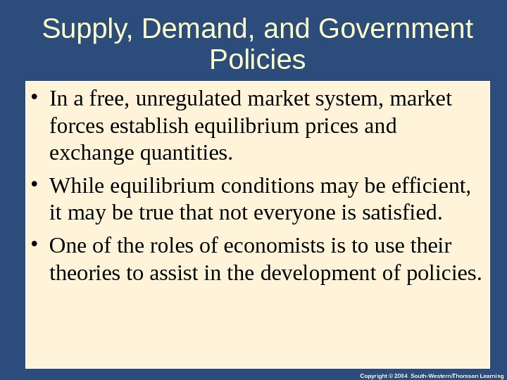 Copyright © 2004 South-Western/Thomson Learning. Supply, Demand, and Government Policies • In a free, unregulated market