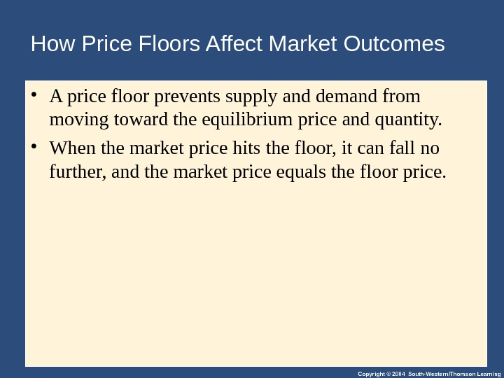 Copyright © 2004 South-Western/Thomson Learning. How Price Floors Affect Market Outcomes • A price floor prevents