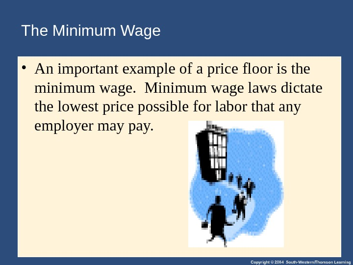 Copyright © 2004 South-Western/Thomson Learning. The Minimum Wage • An important example of a price floor