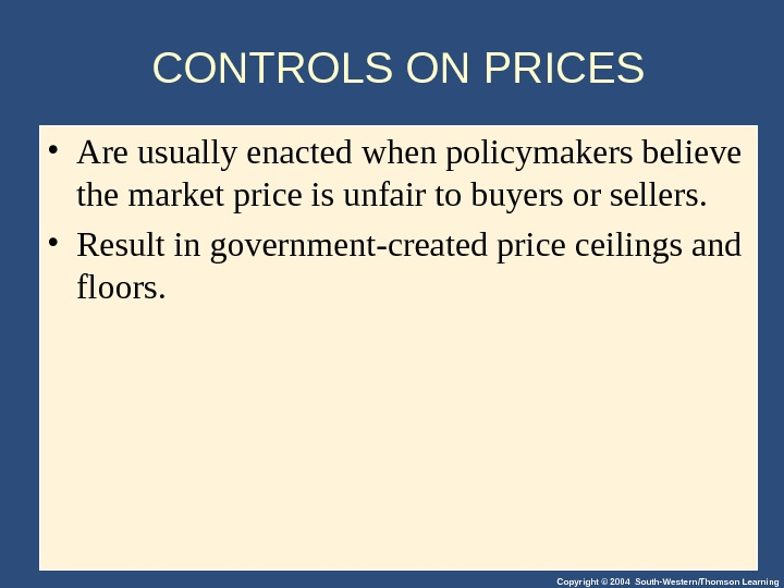 Copyright © 2004 South-Western/Thomson Learning. CONTROLS ON PRICES • Are usually enacted when policymakers believe the