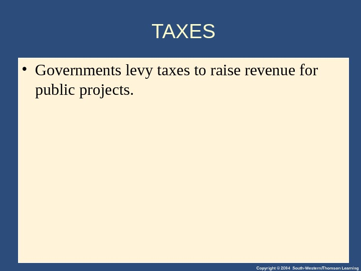 Copyright © 2004 South-Western/Thomson Learning. TAXES • Governments levy taxes to raise revenue for public projects.