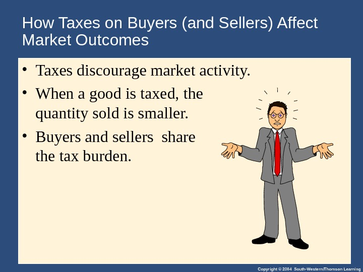 Copyright © 2004 South-Western/Thomson Learning. How Taxes on Buyers (and Sellers) Affect Market Outcomes • Taxes