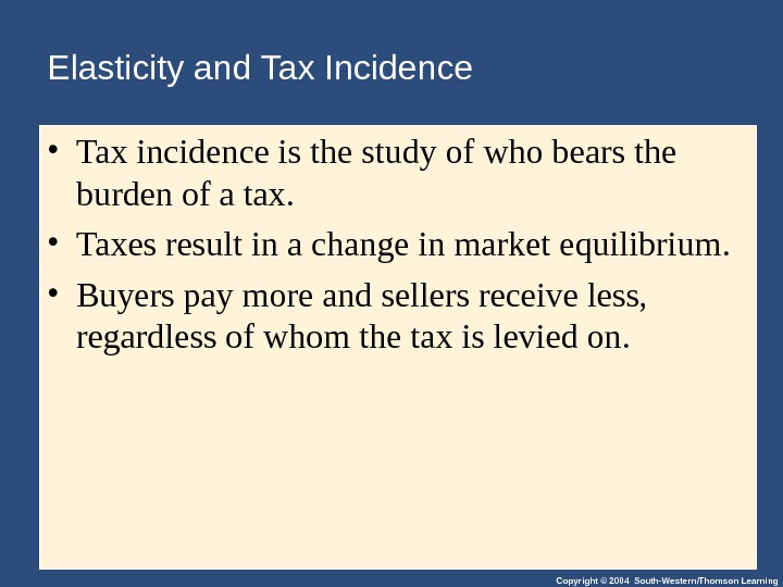 Copyright © 2004 South-Western/Thomson Learning. Elasticity and Tax Incidence • Tax incidence is the study of