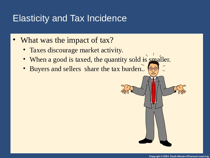 Copyright © 2004 South-Western/Thomson Learning. Elasticity and Tax Incidence • What was the impact of tax?
