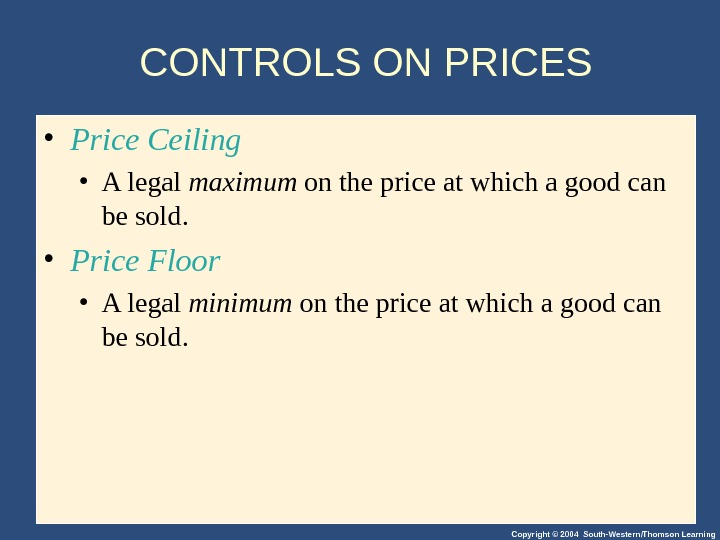 Copyright © 2004 South-Western/Thomson Learning. CONTROLS ON PRICES • Price Ceiling  • A legal maximum