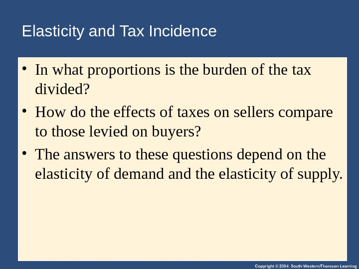 Copyright © 2004 South-Western/Thomson Learning. Elasticity and Tax Incidence • In what proportions is the burden