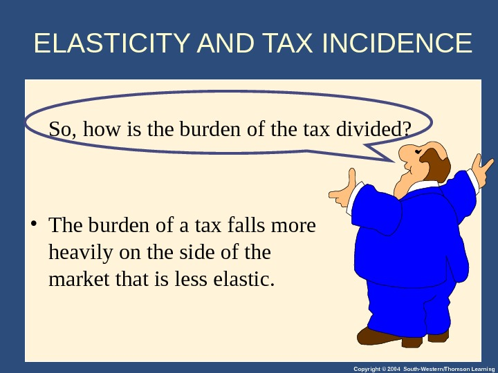 Copyright © 2004 South-Western/Thomson Learning. So, how is the burden of the tax divided?  •