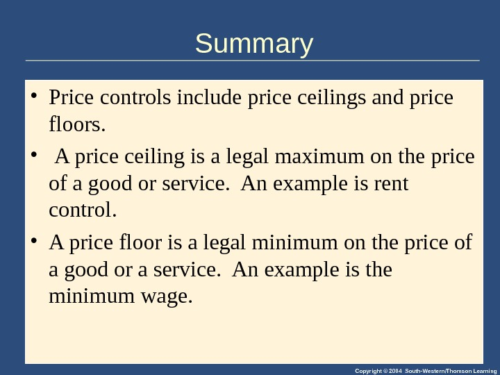 Copyright © 2004 South-Western/Thomson Learning. Summary • Price controls include price ceilings and price floors.