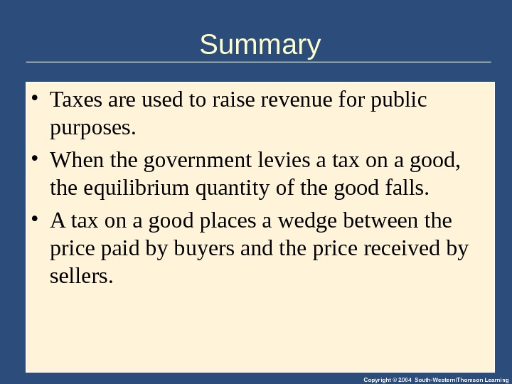 Copyright © 2004 South-Western/Thomson Learning. Summary • Taxes are used to raise revenue for public purposes.