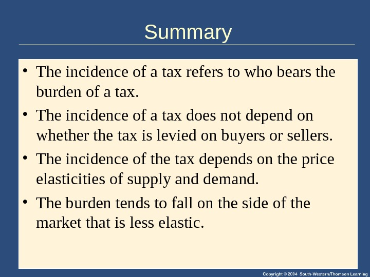 Copyright © 2004 South-Western/Thomson Learning. Summary • The incidence of a tax refers to who bears