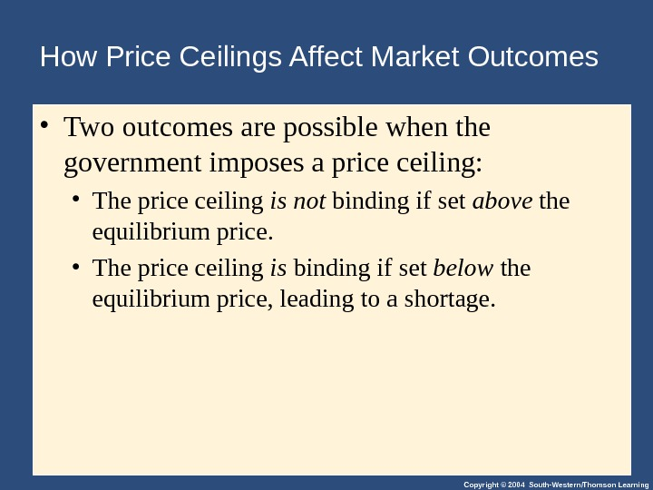 Copyright © 2004 South-Western/Thomson Learning. How Price Ceilings Affect Market Outcomes • Two outcomes are possible