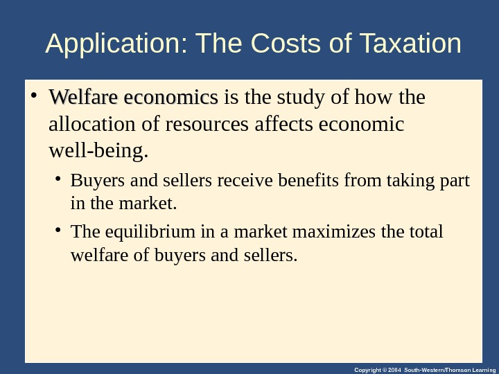 Copyright © 2004 South-Western/Thomson Learning. Application: The Costs of Taxation • Welfare economics is the study