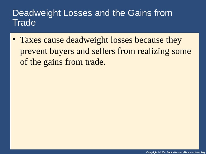 Copyright © 2004 South-Western/Thomson Learning. Deadweight Losses and the Gains from Trade • Taxes cause deadweight