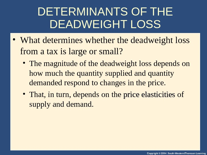Copyright © 2004 South-Western/Thomson Learning. DETERMINANTS OF THE DEADWEIGHT LOSS • What determines whether the deadweight