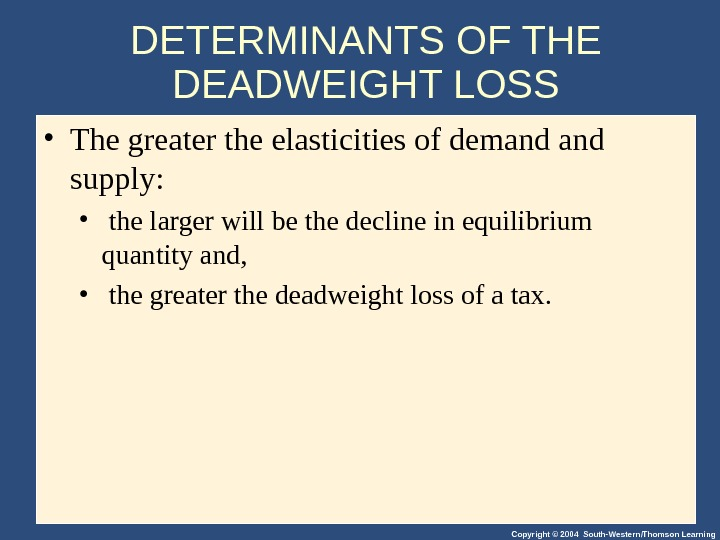 Copyright © 2004 South-Western/Thomson Learning. DETERMINANTS OF THE DEADWEIGHT LOSS • The greater the elasticities of