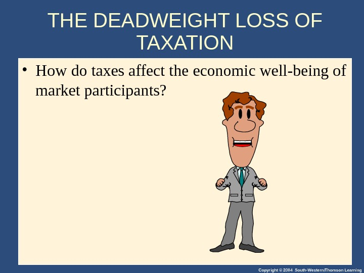 Copyright © 2004 South-Western/Thomson Learning. THE DEADWEIGHT LOSS OF TAXATION • How do taxes affect the