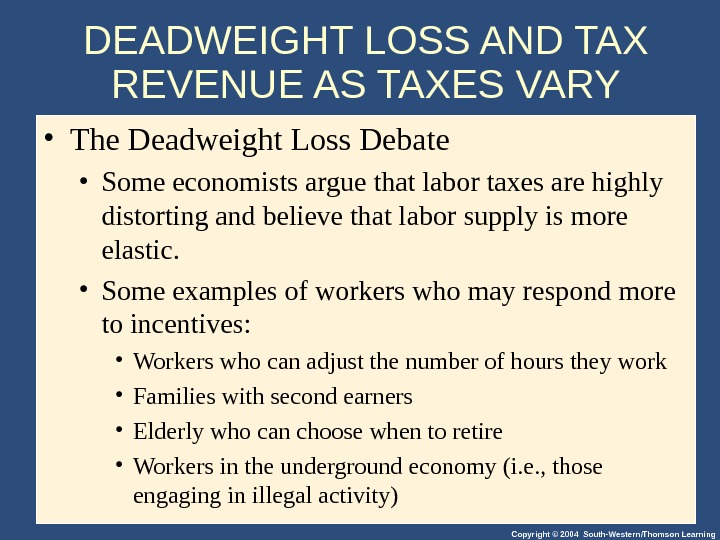 Copyright © 2004 South-Western/Thomson Learning. DEADWEIGHT LOSS AND TAX REVENUE AS TAXES VARY • The Deadweight