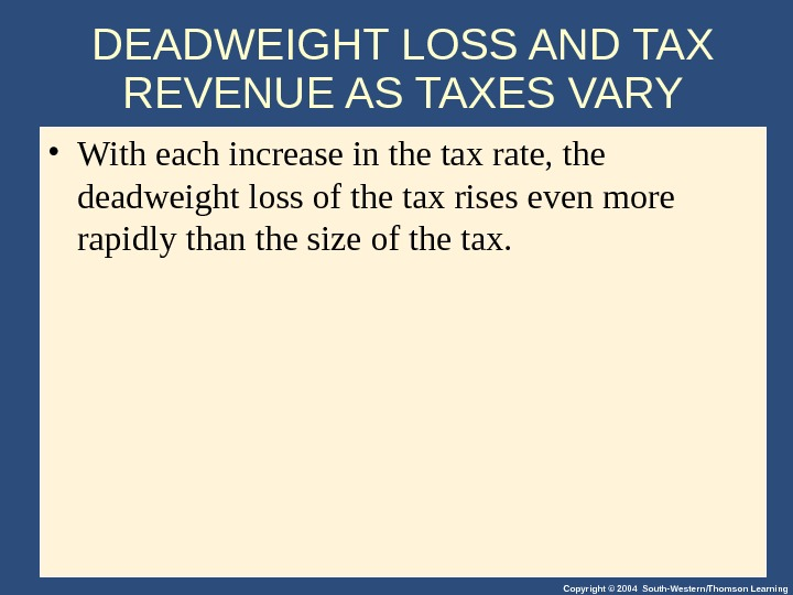 Copyright © 2004 South-Western/Thomson Learning. DEADWEIGHT LOSS AND TAX REVENUE AS TAXES VARY • With each
