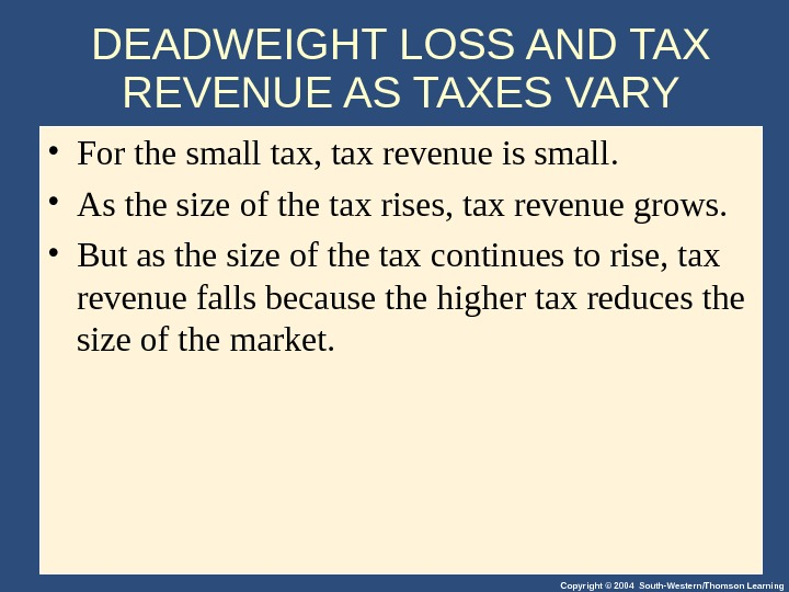 Copyright © 2004 South-Western/Thomson Learning. DEADWEIGHT LOSS AND TAX REVENUE AS TAXES VARY • For the