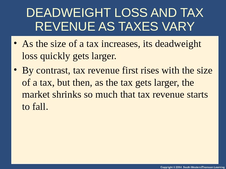 Copyright © 2004 South-Western/Thomson Learning. DEADWEIGHT LOSS AND TAX REVENUE AS TAXES VARY • As the