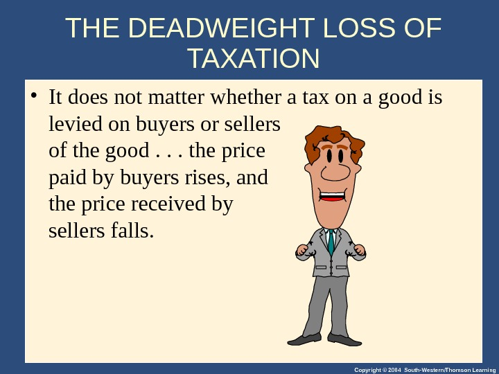 Copyright © 2004 South-Western/Thomson Learning. THE DEADWEIGHT LOSS OF TAXATION • It does not matter whether