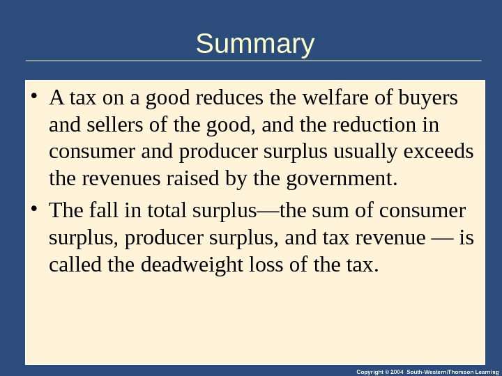 Copyright © 2004 South-Western/Thomson Learning. Summary • A tax on a good reduces the welfare of