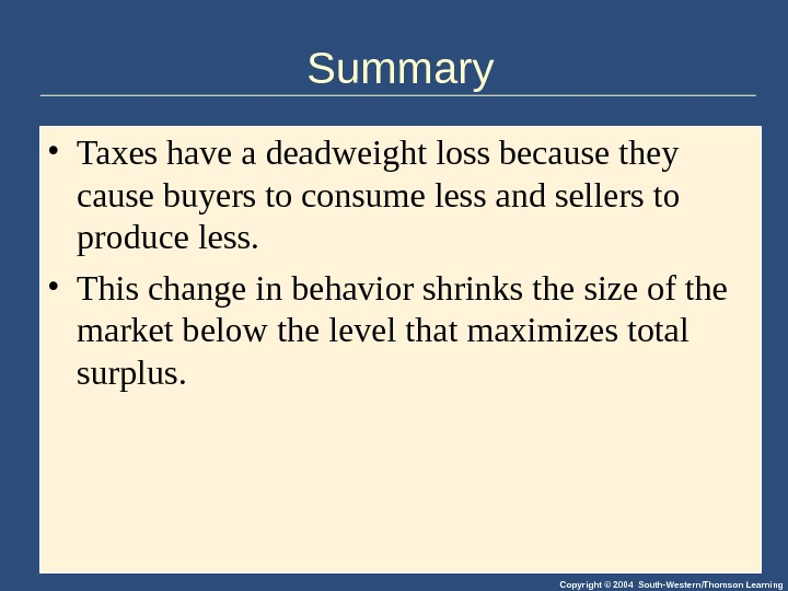 Copyright © 2004 South-Western/Thomson Learning. Summary • Taxes have a deadweight loss because they cause buyers
