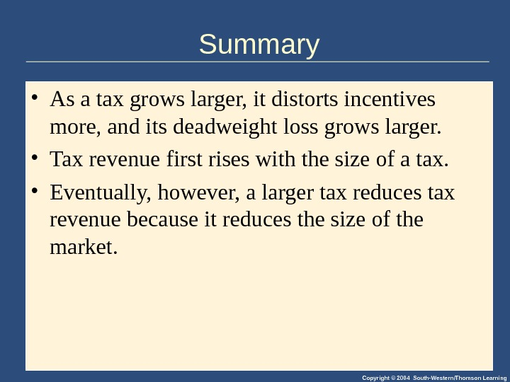 Copyright © 2004 South-Western/Thomson Learning. Summary • As a tax grows larger, it distorts incentives more,