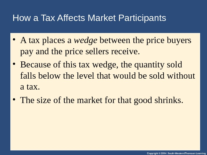 Copyright © 2004 South-Western/Thomson Learning. How a Tax Affects Market Participants • A tax places a