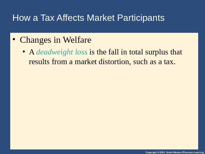 Copyright © 2004 South-Western/Thomson Learning. How a Tax Affects Market Participants • Changes in Welfare •