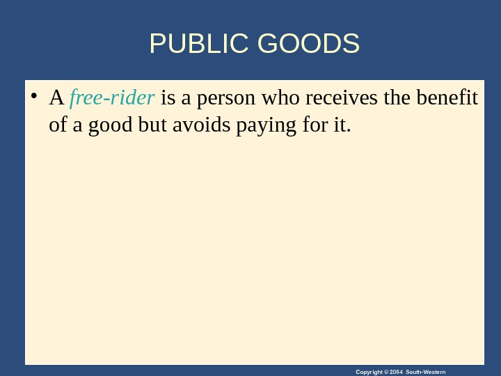 Copyright © 2004 South-Western. PUBLIC GOODS • A free-rider is a person who receives the benefit