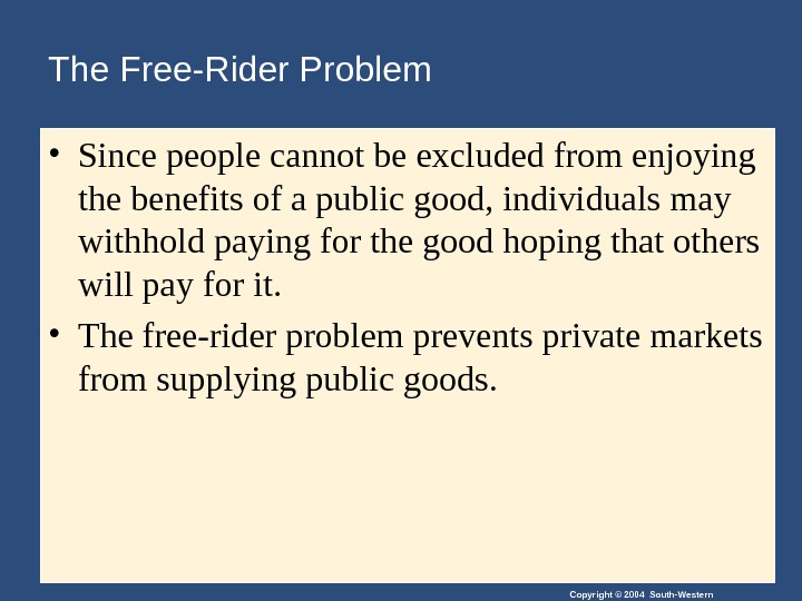 Copyright © 2004 South-Western. The Free-Rider Problem • Since people cannot be excluded from enjoying the