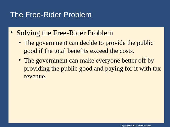 Copyright © 2004 South-Western. The Free-Rider Problem  • Solving the Free-Rider Problem • The government