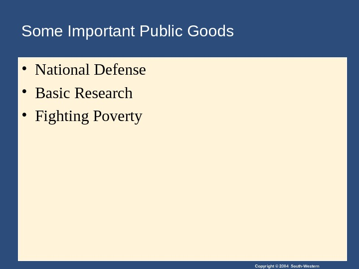 Copyright © 2004 South-Western. Some Important Public Goods • National Defense • Basic Research • Fighting