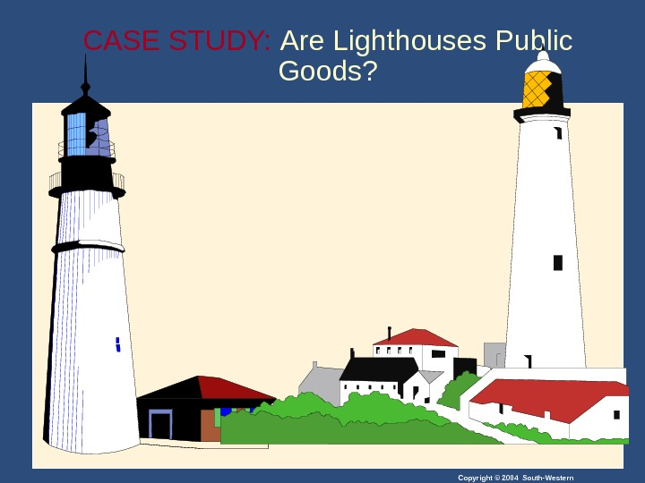 Copyright © 2004 South-Western. CASE STUDY:  Are Lighthouses Public Goods?
