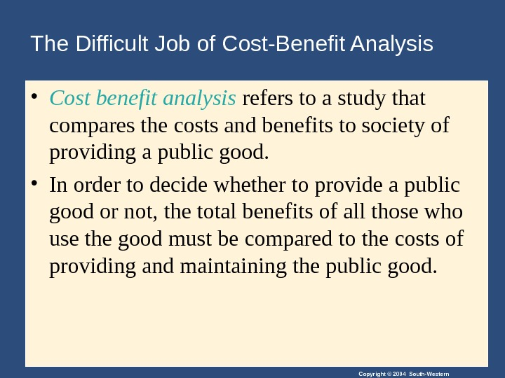 Copyright © 2004 South-Western. The Difficult Job of Cost-Benefit Analysis • Cost benefit analysis refers to