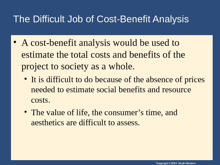 Copyright © 2004 South-Western. The Difficult Job of Cost-Benefit Analysis • A cost-benefit analysis would be
