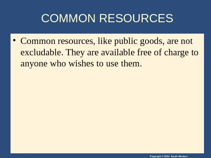 Copyright © 2004 South-Western. COMMON RESOURCES • Common resources, like public goods, are not excludable. They