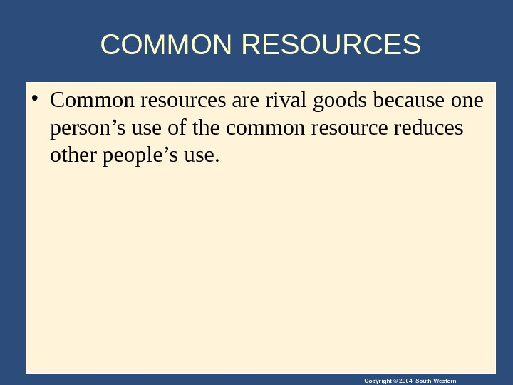 Copyright © 2004 South-Western. COMMON RESOURCES • Common resources are rival goods because one person's use