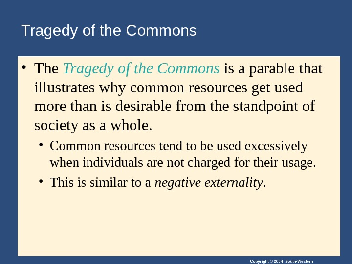 Copyright © 2004 South-Western. Tragedy of the Commons • The Tragedy of the Commons is a